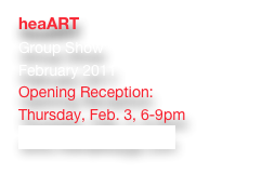 heaART Group Show February 2011 Opening Reception:  Thursday, Feb. 3, 6-9pm www.thehallwayjp.com