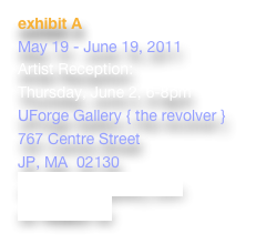 exhibit A May 19 - June 19, 2011 Artist Reception:   Thursday, June 2, 6-8pm UForge Gallery { the revolver } 767 Centre Street JP, MA  02130 www.uforgegallery.com >> VIDEO <<