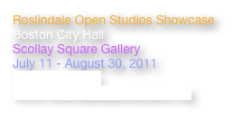 Roslindale Open Studios Showcase Boston City Hall Scollay Square Gallery July 11 - August 30, 2011 >> ARTICLE<< www.roslindaleopenstudios.org