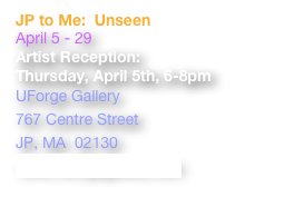 JP to Me:  Unseen April 5 - 29 Artist Reception: Thursday, April 5th, 6-8pm UForge Gallery  767 Centre Street JP, MA  02130 www.uforgegallery.com
