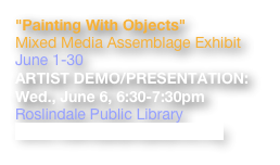 """Painting With Objects"" Mixed Media Assemblage Exhibit June 1-30 ARTIST DEMO/PRESENTATION:   Wed., June 6, 6:30-7:30pm Roslindale Public Library www.roslindaleartsalliance.org"
