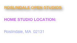 ROSLINDALE OPEN STUDIOS November 3 & 4th,  2012, 11-5pm HOME STUDIO LOCATION:   9 Lindall Street Roslindale, MA  02131 www.roslindaleopenstudios.org