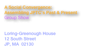A Social Convergence:   Assembling JPTC's Past & Present Group Show April - June 2013 Reception:  Sat., April 20, 6-9pm Loring-Greenough House 12 South Street JP, MA  02130 www.uforgegallery.com