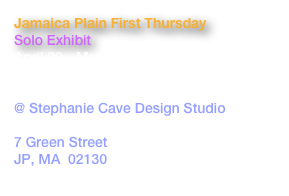 Jamaica Plain First Thursday Solo Exhibit April 29 - May 29, 2012 First Thursday Reception: May 2, 6-9pm @ Stephanie Cave Design Studio GRAND OPENING 7 Green Street JP, MA  02130 www.stephaniecavedesigns.com