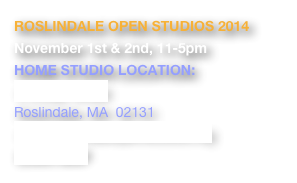 ROSLINDALE OPEN STUDIOS 2014 November 1st & 2nd, 11-5pm HOME STUDIO LOCATION:   9 Lindall Street Roslindale, MA  02131 www.roslindaleopenstudios.org Event MAP