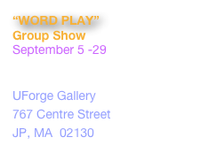 """WORD PLAY"" Group Show September 5 -29 Artist Reception: Thursday, September 5, 6-8pm UForge Gallery  767 Centre Street JP, MA  02130 www.uforgegallery.com"