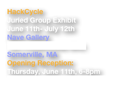 HackCycle Juried Group Exhibit June 11th- July 12th Nave Gallery 155 Powderhouse Blvd. Somerville, MA   Opening Reception: Thursday, June 11th, 6-8pm http://navegallery.org/wp/hackcycle/