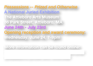 Possessions -- Prized and Otherwise A National Juried Exhibition  The Attleboro Arts Museum 86 Park Street, Attleboro, MA June 24th - July 23rd Opening reception and award ceremony: Wednesday, June 24, 7-9pm   More information can be found online: http://attleboroartsmuseum.org/index.php/possessions-prized-and-otherwise/