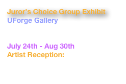 Juror's Choice Group Exhibit UForge Gallery 767 Centre Street JP, MA  02130 July 24th - Aug 30th Artist Reception: Thursday, August 6, 6-8pm www.uforgegallery.com