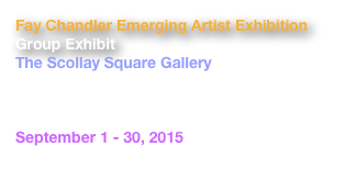 Fay Chandler Emerging Artist Exhibition Group Exhibit The Scollay Square Gallery 3rd Floor, Boston City Hall 1 City Hall Square Boston, MA  02201 September 1 - 30, 2015 Mayor's Office of Arts and Culture