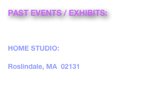 PAST EVENTS / EXHIBITS:  ROSLINDALE OPEN STUDIOS October 21 & 22, 2017, 11-5pm HOME STUDIO: 9 Lindall Street Roslindale, MA  02131 www.roslindaleopenstudios.org