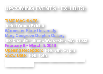 UPCOMING EVENTS / EXHIBITS:  TIME MACHINES Juried Group Exhibit Worcester State University Mary Cosgrove Dolphin Gallery 486 Chandler Street, Worcester, MA  01602 February 8 - March 8, 2018 Opening Reception:  Feb. 8th, 5-7pm Snow Date:  Feb. 15th https://www.worcester.edu/Exhibits-and-Performances/